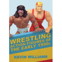 Wrestling Action Figures of the Early 1990s by Kevin Williams, 9781445692982