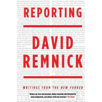 Reporting: Writings from the New Yorker by David Remnick, 9781447250821