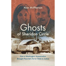 Ghosts of Sheridan Circle: How a Washington Assassination Brought Pinochet's Terror State to Justice by Alan McPherson, 9781469653501