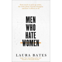 Men Who Hate Women: From incels to pickup artists, the truth about extreme misogyny and how it affects us all by Laura Bates, 9781471194337