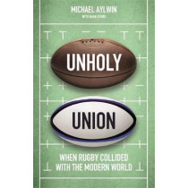 Unholy Union: When Rugby Collided with the Modern World by Mike Aylwin, 9781472130693