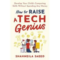 How to Raise a Tech Genius: Develop Your Child's Computing Skills Without Spending a Penny by Shahneila Saeed, 9781472143624