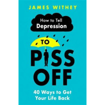 How To Tell Depression to Piss Off: 40 Ways to Get Your Life Back by James Withey, 9781472144522