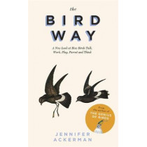 The Bird Way: A New Look at How Birds Talk, Work, Play, Parent, and Think by Jennifer Ackerman, 9781472152909