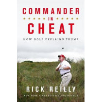 Commander in Cheat: How Golf Explains Trump: The brilliant New York Times bestseller by Rick Reilly, 9781472266118
