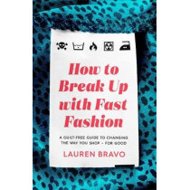 How To Break Up With Fast Fashion: A guilt-free guide to changing the way you shop - for good by Lauren Bravo, 9781472267740