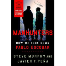 Manhunters: How We Took Down Pablo Escobar by Stephen E. Murphy, 9781472268358