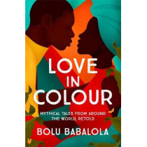 Love in Colour: Mythical Tales from Around the World, Retold by Bolu Babalola, 9781472268860