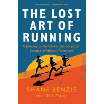 The Lost Art of Running: A Journey to Rediscover the Forgotten Essence of Human Movement by Shane Benzie, 9781472968081