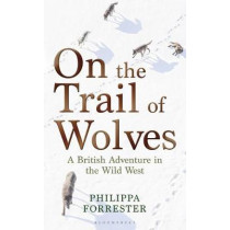 On the Trail of Wolves: A British Adventure in the Wild West by Philippa Forrester, 9781472972040
