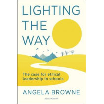 Lighting the Way: The case for ethical leadership in schools by Angela Browne, 9781472972460