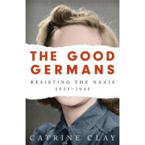 The Good Germans: Resisting the Nazis, 1933-1945 by Catrine Clay, 9781474607872