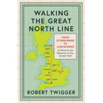 Walking the Great North Line: From Stonehenge to Lindisfarne to Discover the Mysteries of Our Ancient Past by Robert Twigger, 9781474609050
