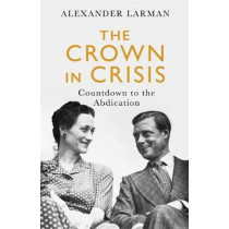 The Crown in Crisis: Countdown to the Abdication by Alexander Larman, 9781474612579