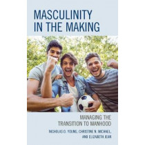 Masculinity in the Making: Managing the Transition to Manhood by Nicholas D. Young, 9781475854107