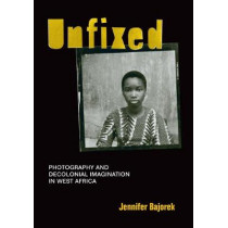 Unfixed: Photography and Decolonial Imagination in West Africa by Jennifer Bajorek, 9781478003922