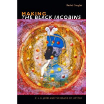 Making The Black Jacobins: C. L. R. James and the Drama of History by Rachel Douglas, 9781478004271
