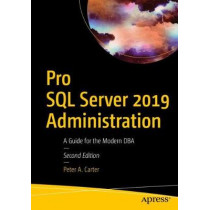 Pro SQL Server 2019 Administration: A Guide for the Modern DBA by Peter A. Carter, 9781484250884
