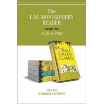 The L.M. Montgomery Reader: Volume One: A Life in Print by Benjamin Lefebvre, 9781487526023