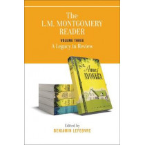 The L.M. Montgomery Reader: Volume Three: A Legacy in Review by Benjamin Lefebvre, 9781487526047