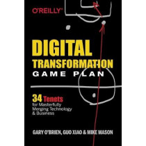 Digital Transformation Game Plan: 34 Tenets for Masterfully Merging Technology and Business by Xiao Guo, 9781492054399