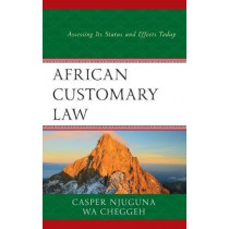 African Customary Law: Assessing Its Status and Effects Today by Casper Njuguna, 9781498584401