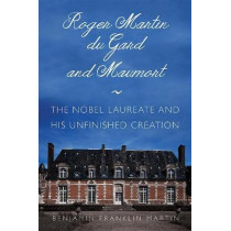 Roger Martin du Gard and Maumort: The Nobel Laureate and His Unfinished Creation by Benjamin Franklin Martin, 9781501747830