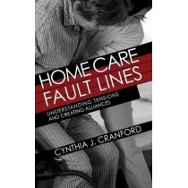 Home Care Fault Lines: Understanding Tensions and Creating Alliances by Cynthia J. Cranford, 9781501749254
