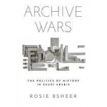 Archive Wars: The Politics of History in Saudi Arabia by Rosie Bsheer, 9781503612570
