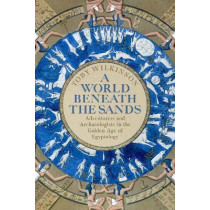 A World Beneath the Sands: Adventurers and Archaeologists in the Golden Age of Egyptology by Toby Wilkinson, 9781509858705