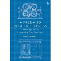 A Free and Regulated Press: Defending Coercive Independent Press Regulation by Paul Wragg, 9781509927234