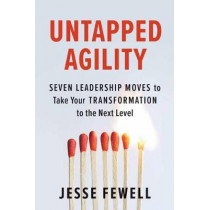 Untapped Agility: Seven Leadership Moves to Take Your Transformation to the Next Level by Jesse Fewell, 9781523088300