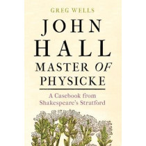 John Hall, Master of Physicke: A Casebook from Shakespeare's Stratford by Greg Wells, 9781526134530