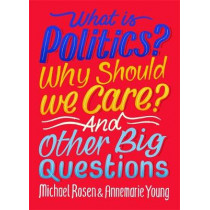 What Is Politics? Why Should we Care? And Other Big Questions by Michael Rosen, 9781526309075