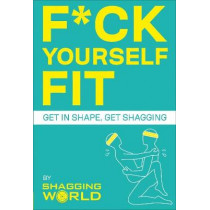 F*ck Yourself Fit: Get in shape, get shagging by ShaggingWorld, 9781529107173