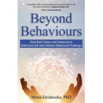 Beyond Behaviours: Using Brain Science and Compassion to Understand and Solve Children's Behavioural Challenges by Mona Delahooke, 9781529300468
