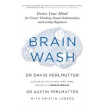 Brain Wash: Detox Your Mind for Clearer Thinking, Deeper Relationships and Lasting Happiness by David Perlmutter, 9781529315561