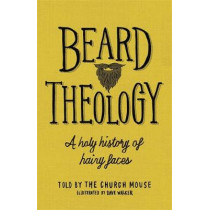 Beard Theology: A holy history of hairy faces by The Church Mouse, 9781529318630