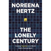 The Lonely Century: How Isolation Imperils our Future by Noreena Hertz, 9781529329254