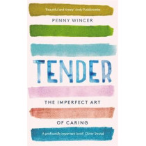 Tender: The Imperfect Art of Caring by Penny Wincer, 9781529331219
