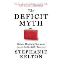 The Deficit Myth: Modern Monetary Theory and How to Build a Better Economy by Stephanie Kelton, 9781529352528
