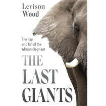 The Last Giants: The Rise and Fall of the African Elephant by Levison Wood, 9781529381122