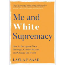 Me and White Supremacy: How to Recognise Your Privilege, Combat Racism and Change the World by Layla Saad, 9781529405101
