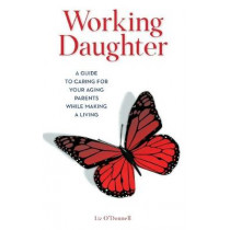 Working Daughter: A Guide to Caring for Your Aging Parents While Making a Living by Liz O'Donnell, 9781538124659