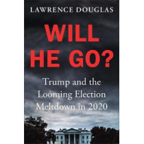 Will He Go?: Trump and the Great Election Meltdown of 2020 by Lawrence Douglas, 9781538751886