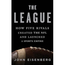The League: How Five Rivals Created the NFL and Launched a Sports Empire by John Eisenberg, 9781541618640