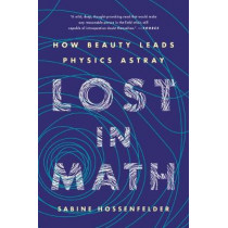 Lost in Math: How Beauty Leads Physics Astray by Sabine Hossenfelder, 9781541646766