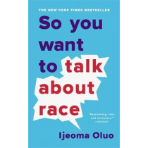 So You Want to Talk About Race by Ijeoma Oluo, 9781541647435