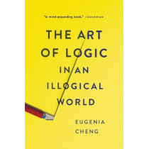 The Art of Logic in an Illogical World by Eugenia Cheng, 9781541672499