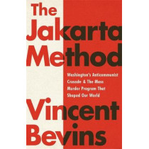 The Jakarta Method: Washington's Anticommunist Crusade and the Mass Murder Program that Shaped Our World by Vincent Bevins, 9781541742406